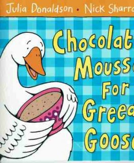DONALDSON Julie Chocolate Mousse for Greedy Goose Nick Sharratt